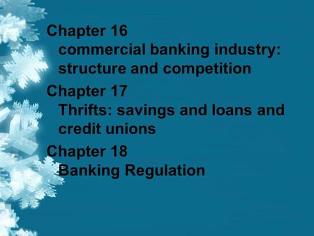 Chapter 16 commercial banking industry: structure and competition Chapter 17 Thrifts: savings and loans and credit unions Chapter 18 Banking Regulation.