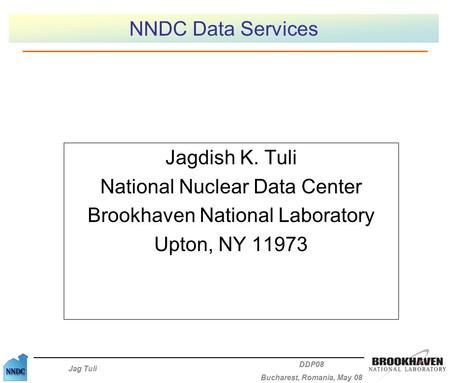 Jag Tuli DDP08 Bucharest, Romania, May 08 NNDC Data Services Jagdish K. Tuli National Nuclear Data Center Brookhaven National Laboratory Upton, NY 11973.