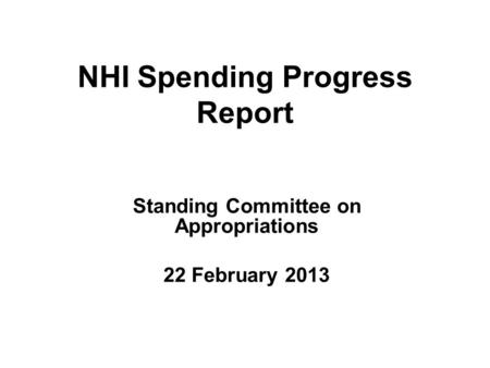 NHI Spending Progress Report Standing Committee on Appropriations 22 February 2013.