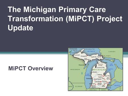 The Michigan Primary Care Transformation (MiPCT) Project Update MiPCT Overview.