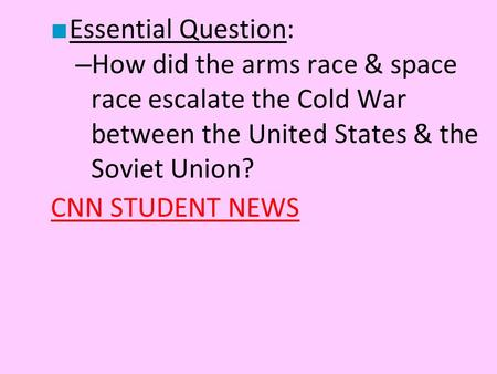 Essential Question: How did the arms race & space race escalate the Cold War between the United States & the Soviet Union? CNN STUDENT NEWS.
