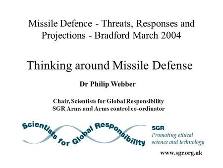 Missile Defence - Threats, Responses and Projections - Bradford March 2004 Dr Philip Webber Chair, Scientists for Global Responsibility SGR Arms and Arms.