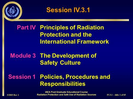 3/2003 Rev 1 IV.3.1 – slide 1 of 65 Session IV.3.1 IAEA Post Graduate <strong>Educational</strong> Course Radiation Protection and Safe Use of Radiation Sources Part IVPrinciples.
