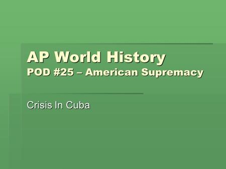 AP World History POD #25 – American Supremacy Crisis In Cuba.