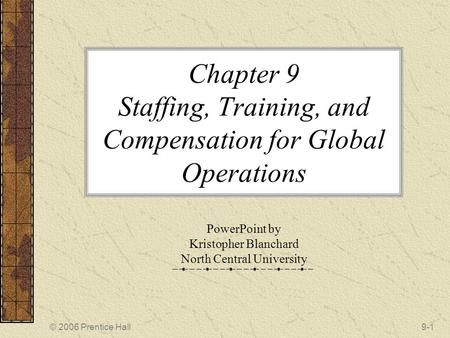 © 2006 Prentice Hall9-1 Chapter 9 Staffing, Training, and Compensation for Global Operations PowerPoint by Kristopher Blanchard North Central University.