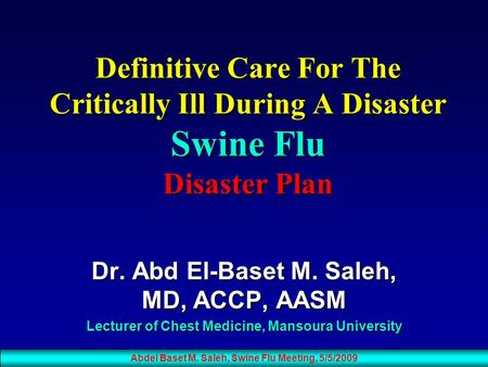 Definitive Care For The Critically Ill During A Disaster Swine Flu Disaster Plan Dr. Abd El-Baset M. Saleh, MD, ACCP, AASM Lecturer of Chest Medicine,