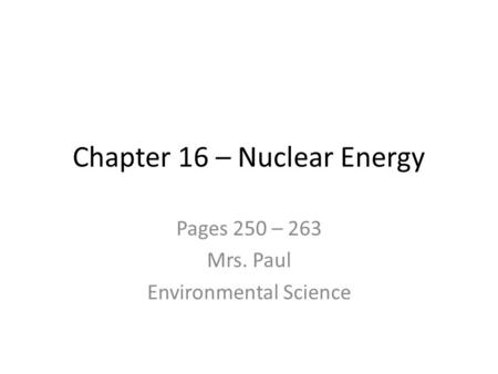 Chapter 16 – Nuclear Energy Pages 250 – 263 Mrs. Paul Environmental Science.