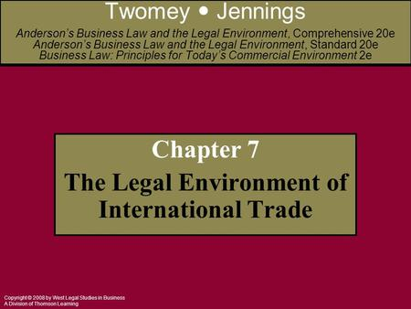 Copyright © 2008 by West Legal Studies in Business A Division of Thomson Learning Chapter 7 The Legal Environment of International Trade Twomey Jennings.