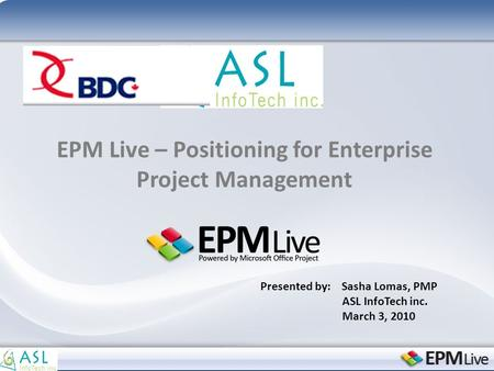 EPM Live – Positioning for Enterprise Project Management Presented by: Sasha Lomas, PMP ASL InfoTech inc. March 3, 2010.