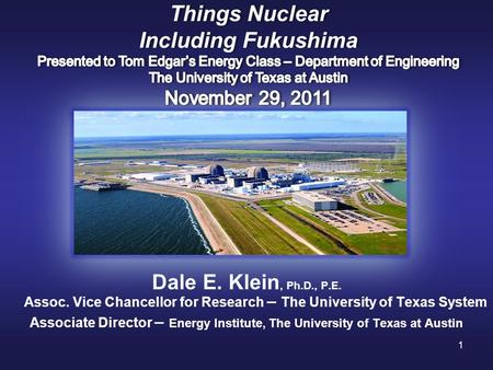 1 Dale E. Klein, Ph.D., P.E. Assoc. Vice Chancellor for Research – The University of Texas System Associate Director – Energy Institute, The University.