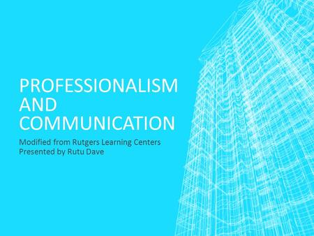 PROFESSIONALISM AND COMMUNICATION Modified from Rutgers Learning Centers Presented by Rutu Dave.