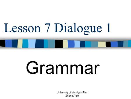 Lesson 7 Dialogue 1 Grammar University of Michigan Flint Zhong, Yan.