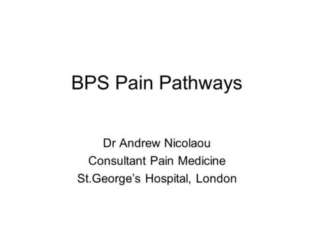 BPS Pain Pathways Dr Andrew Nicolaou Consultant Pain Medicine St.George's Hospital, London.