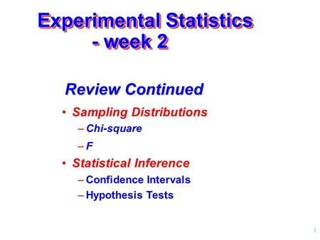 1 Experimental Statistics - week 2 Sampling Distributions –Chi-square –F–F Statistical Inference –Confidence Intervals –Hypothesis Tests Review Continued.