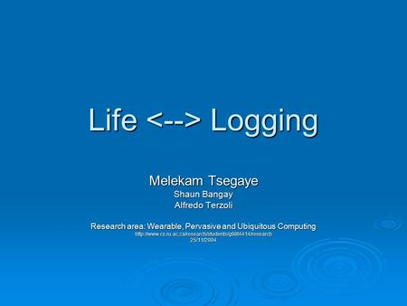 Life Logging Melekam Tsegaye Shaun Bangay Alfredo Terzoli Research area: Wearable, Pervasive and Ubiquitous Computing