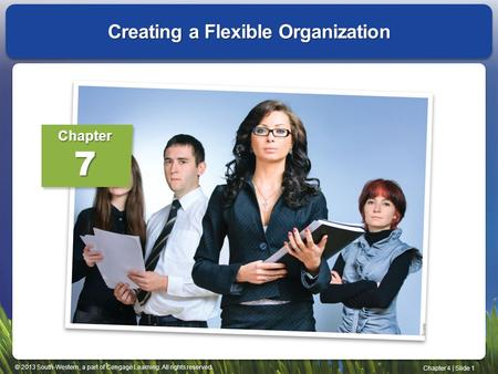 © 2013 South-Western, a part of Cengage Learning. All rights reserved. Chapter 4 | Slide 1 Creating a Flexible Organization Chapter7.