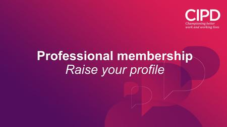 Professional membership Raise your profile. Raise your profile after qualifying When you successfully complete your CIPD qualification you'll automatically.