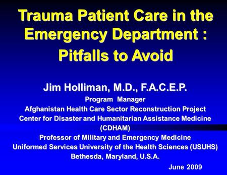 Jim Holliman, M.D., F.A.C.E.P. Program Manager Afghanistan Health Care Sector Reconstruction Project Center for Disaster and Humanitarian Assistance Medicine.