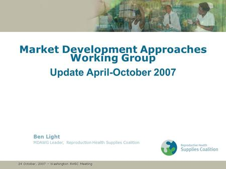 24 October, 2007 – Washington RHSC Meeting 24 October, 2007 – Washington RHSC Meeting Market Development Approaches Working Group Update April-October.