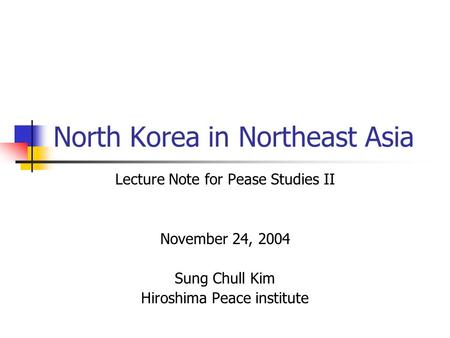 North Korea in Northeast Asia Lecture Note for Pease Studies II November 24, 2004 Sung Chull Kim Hiroshima Peace institute.
