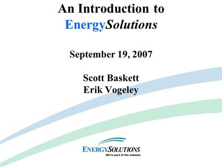 Capabilities & Competencies An Introduction to EnergySolutions September 19, 2007 Scott Baskett Erik Vogeley.