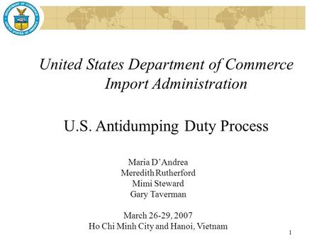 1 United States Department of Commerce Import Administration U.S. Antidumping Duty Process Maria D'Andrea Meredith Rutherford Mimi Steward Gary Taverman.