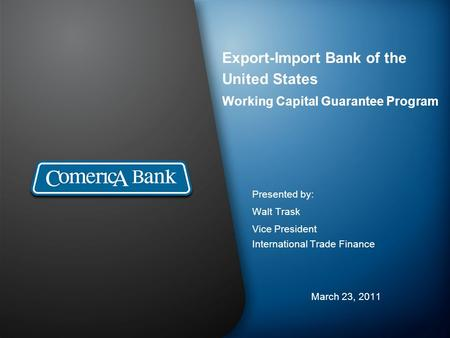 Export-Import Bank of the United States Working Capital Guarantee Program Presented by: Walt Trask Vice President International Trade Finance March 23,