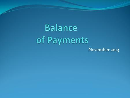 November 2013. The Balance of Payments A record of the value of all the transactions between the residents of one country with the residents of all other.