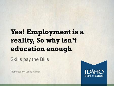 Yes! Employment is a reality, So why isn't education enough Skills pay the Bills Presented by: Lance Kaldor.