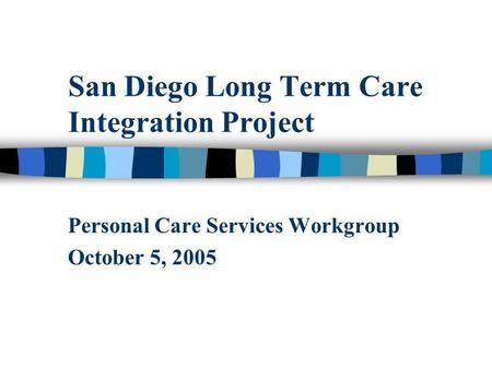 San Diego Long Term Care Integration Project Personal Care Services Workgroup October 5, 2005.