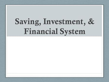 Saving, Investment, & Financial System. Objectives: What is the relationship between savings and investment spending? What is the purpose of financial.
