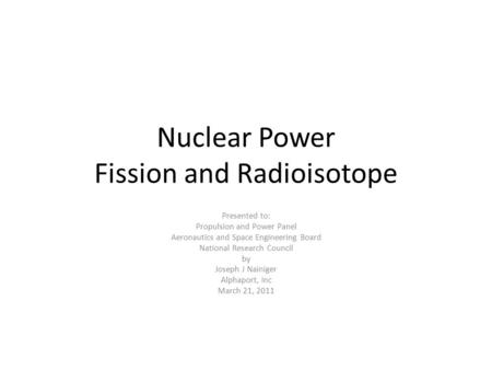 Nuclear Power Fission and Radioisotope Presented to: Propulsion and Power Panel Aeronautics and Space Engineering Board National Research Council by Joseph.
