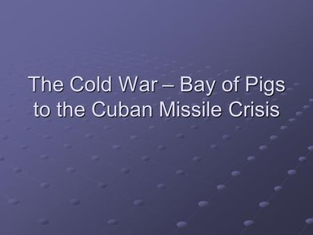 The Cold War – Bay of Pigs to the Cuban Missile Crisis.