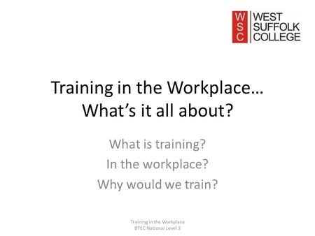 Training in the Workplace… What's it all about? What is training? In the workplace? Why would we train? Training in the Workplace BTEC National Level 3.