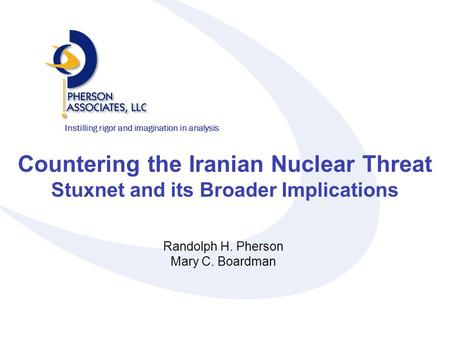 Instilling rigor and imagination in analysis Countering the Iranian Nuclear Threat Stuxnet and its Broader Implications Randolph H. Pherson Mary C. Boardman.