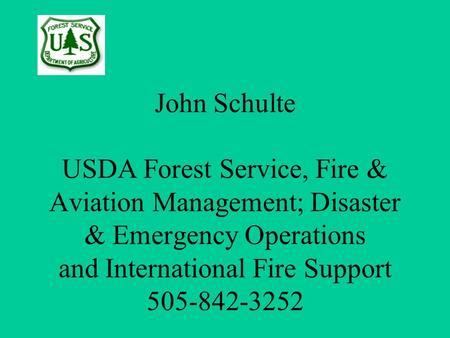 John Schulte USDA Forest Service, Fire & Aviation Management; Disaster & Emergency Operations and International Fire Support 505-842-3252 Your Logo Here.