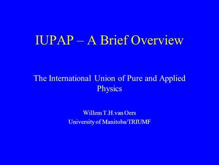 IUPAP – A Brief Overview The International Union of Pure and Applied Physics Willem T.H.van Oers University of Manitoba/TRIUMF.