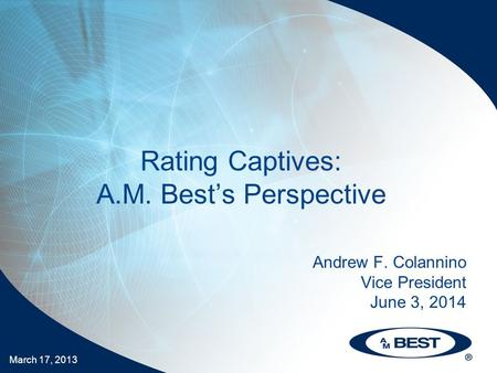 March 17, 2013 Rating Captives: A.M. Best's Perspective Andrew F. Colannino Vice President June 3, 2014.