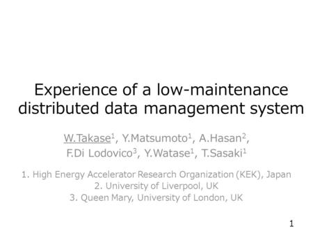 Experience of a low-maintenance distributed data management system W.Takase 1, Y.Matsumoto 1, A.Hasan 2, F.Di Lodovico 3, Y.Watase 1, T.Sasaki 1 1. High.