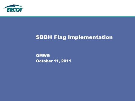 "SBBH Flag Implementation QMWG October 11, 2011. 2 SBBH Flag - Background SBBH Flag - Background: –The SBBH acronym stands for ""SCED Base Point Below HDL"""