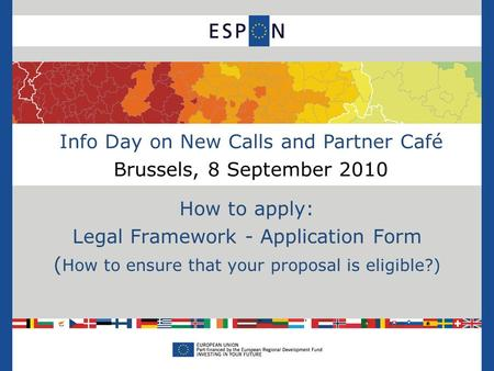 Info Day on New Calls and Partner Café Brussels, 8 September 2010 How to apply: Legal Framework - Application Form ( How to ensure that your proposal is.
