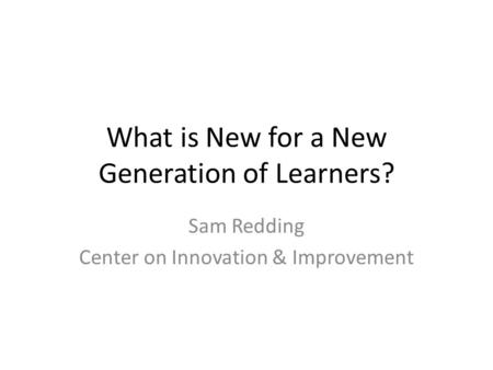 What is New for a New Generation of Learners? Sam Redding Center on Innovation & Improvement.