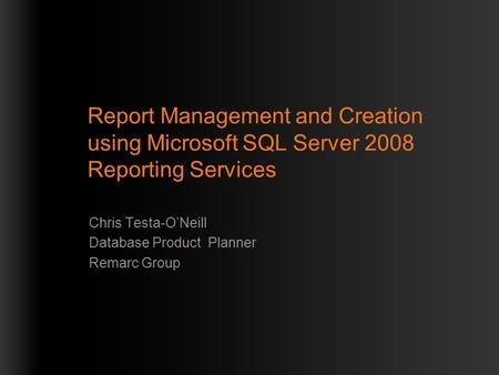 Report Management and Creation using Microsoft SQL Server 2008 Reporting Services Chris Testa-O'Neill Database Product Planner Remarc Group.