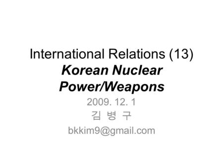 International Relations (13) Korean Nuclear Power/Weapons 2009. 12. 1 김 병 구