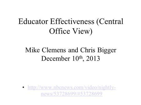 Educator Effectiveness (Central Office View) Mike Clemens and Chris Bigger December 10 th, 2013  news/53728699/#53728699http://www.nbcnews.com/video/nightly-