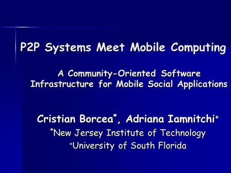 P2P Systems Meet Mobile Computing A Community-Oriented Software Infrastructure for Mobile Social Applications Cristian Borcea *, Adriana Iamnitchi + *