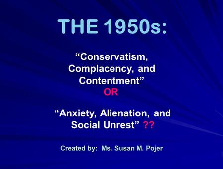 "Created by: Ms. Susan M. Pojer THE 1950s: ""Anxiety, Alienation, and Social Unrest"" ?? ""Conservatism, Complacency, and Contentment"" OR."