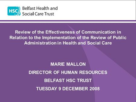 Review of the Effectiveness of Communication in Relation to the Implementation of the Review of Public Administration in Health and Social Care MARIE MALLON.