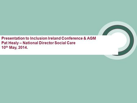 Presentation to Inclusion Ireland Conference & AGM Pat Healy – National Director Social Care 10 th May, 2014.