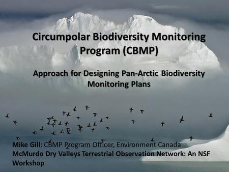 Circumpolar Biodiversity Monitoring Program (CBMP) Approach for Designing Pan-Arctic Biodiversity Monitoring Plans Mike Gill: CBMP Program Officer, Environment.